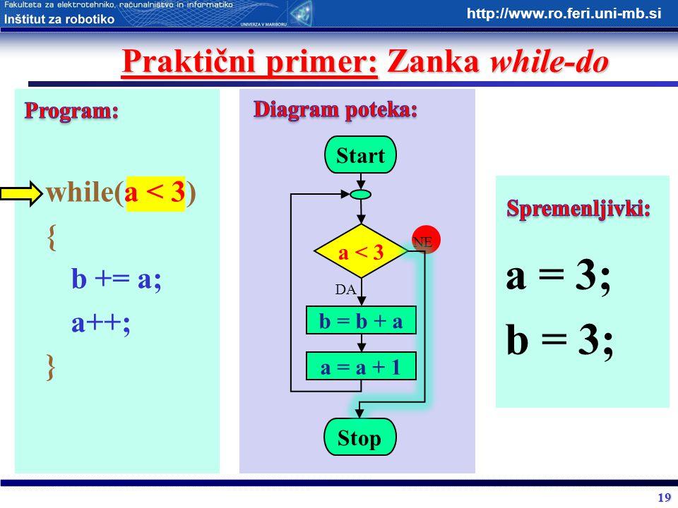 19 http://www.ro.feri.uni-mb.si Praktični primer: Zanka while-do while(a < 3) { b += a; a++; } Start a < 3 b = b + a Stop DA NE a = a + 1 a = 3; b = 3