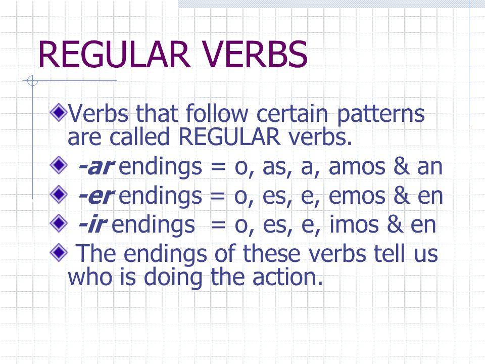 REGULAR VERBS Verbs that follow certain patterns are called REGULAR verbs. -ar endings = o, as, a, amos & an -er endings = o, es, e, emos & en -ir end