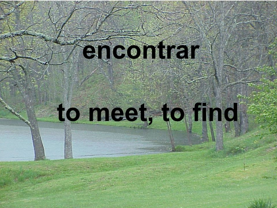 encontrar to meet, to find