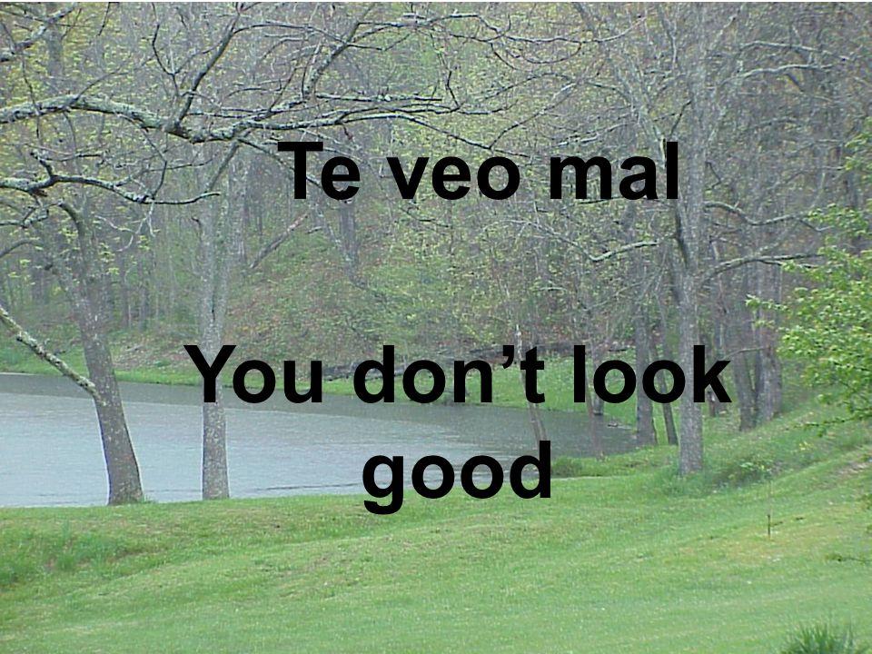 You don't look good Te veo mal