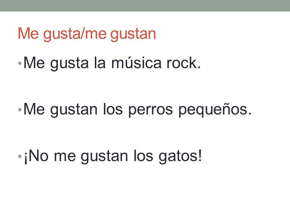 Me gusta/me gustan Me gusta la música rock. Me gustan los perros pequeños. ¡No me gustan los gatos!