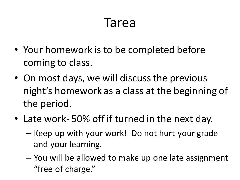 Tarea Your homework is to be completed before coming to class. On most days, we will discuss the previous night's homework as a class at the beginning