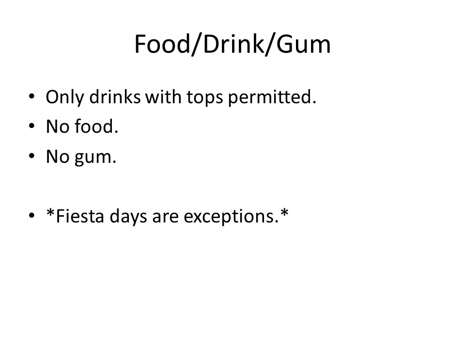Food/Drink/Gum Only drinks with tops permitted. No food. No gum. *Fiesta days are exceptions.*