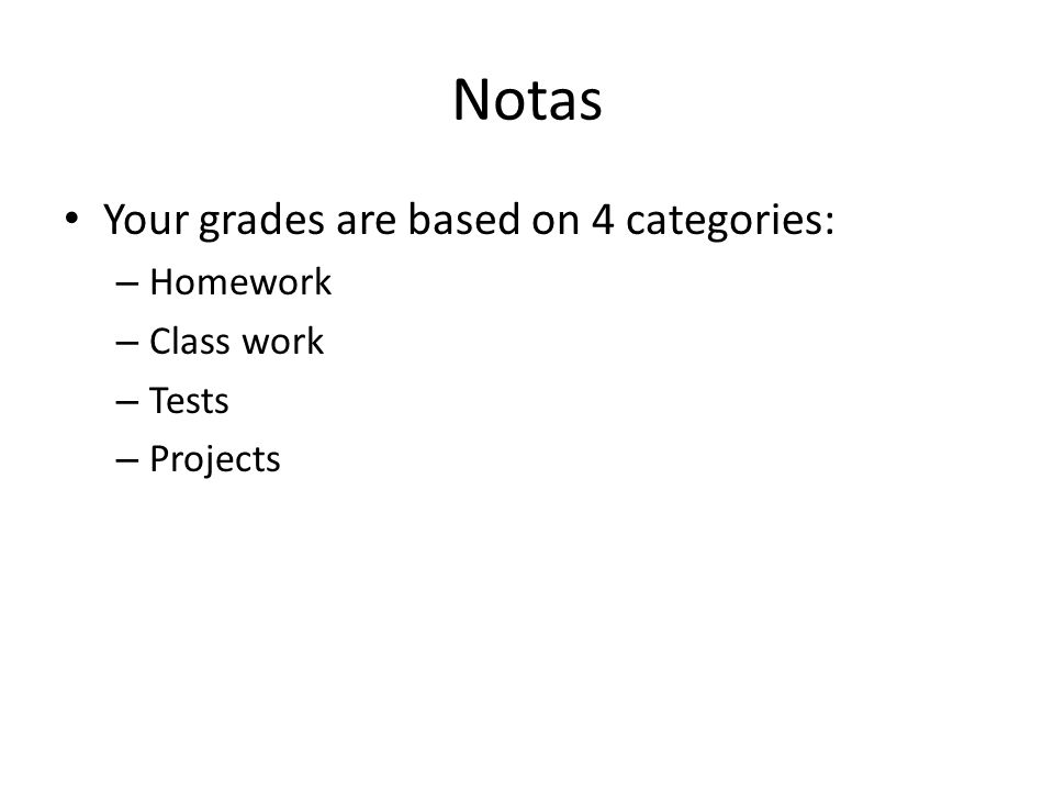 Notas Your grades are based on 4 categories: – Homework – Class work – Tests – Projects