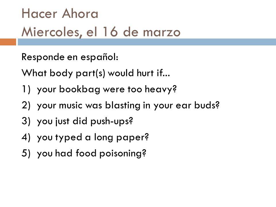 Hacer Ahora Miercoles, el 16 de marzo Responde en español: What body part(s) would hurt if...