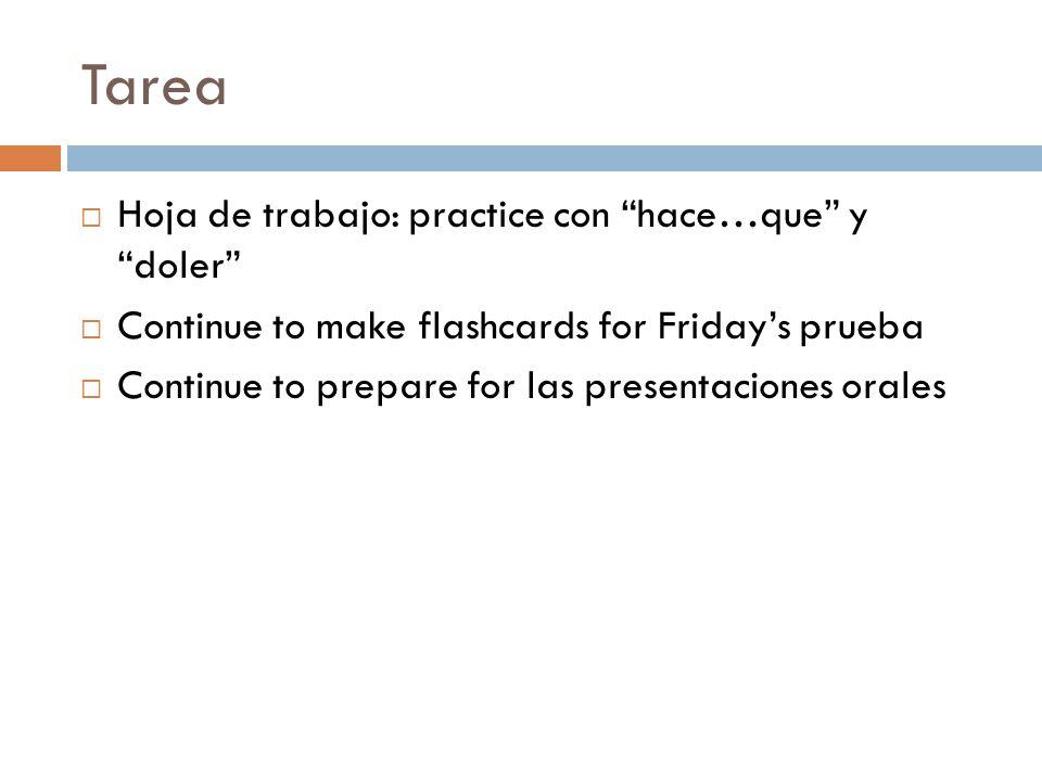 Tarea  Hoja de trabajo: practice con hace…que y doler  Continue to make flashcards for Friday's prueba  Continue to prepare for las presentaciones orales
