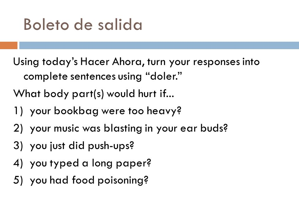 Boleto de salida Using today's Hacer Ahora, turn your responses into complete sentences using doler. What body part(s) would hurt if...