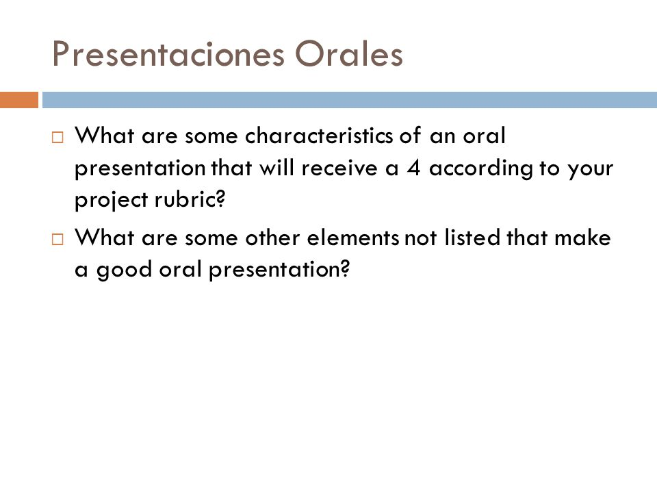 Presentaciones Orales  What are some characteristics of an oral presentation that will receive a 4 according to your project rubric.