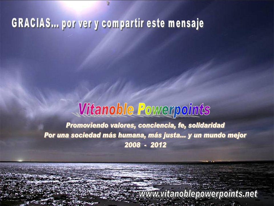 Vita Noble Powerpoints TRANSMlTE ESTE MENSAJE A TODAS PARTES Y Sl PUEDES...TRADUCELO A OTROS lDIOMAS DE MODO QUE SE VEA EN TODO EL MUNDO.