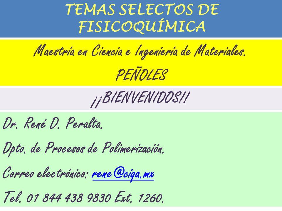 TEMAS SELECTOS DE FISICOQUÍMICA ¡¡BIENVENIDOS!! Dr. René D. Peralta. Dpto. de Procesos de Polimerización. Correo electrónico: rene@ciqa.mxrene@ciqa.mx