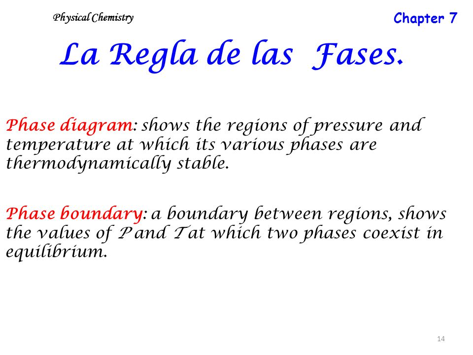 14 La Regla de las Fases. Phase diagram: shows the regions of pressure and temperature at which its various phases are thermodynamically stable. Phase