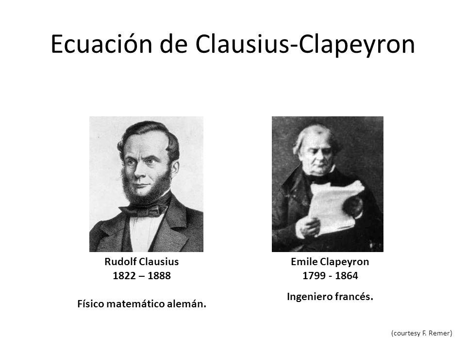 Ecuación de Clausius-Clapeyron Rudolf Clausius 1822 – 1888 Físico matemático alemán. Emile Clapeyron 1799 - 1864 Ingeniero francés. (courtesy F. Remer