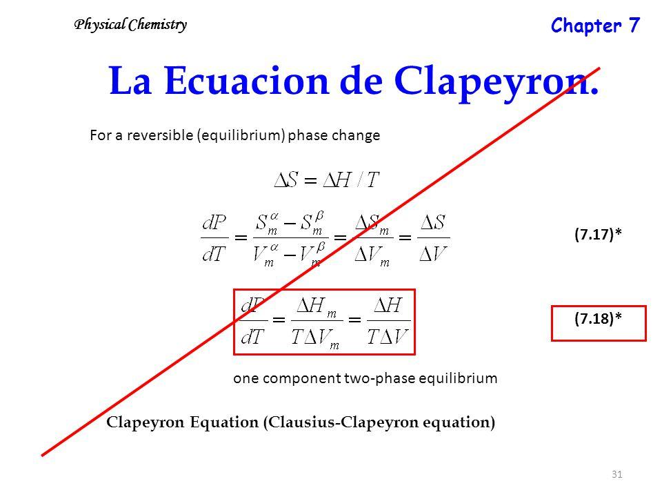 31 La Ecuacion de Clapeyron. For a reversible (equilibrium) phase change (7.18)* (7.17)* Clapeyron Equation (Clausius-Clapeyron equation) one componen