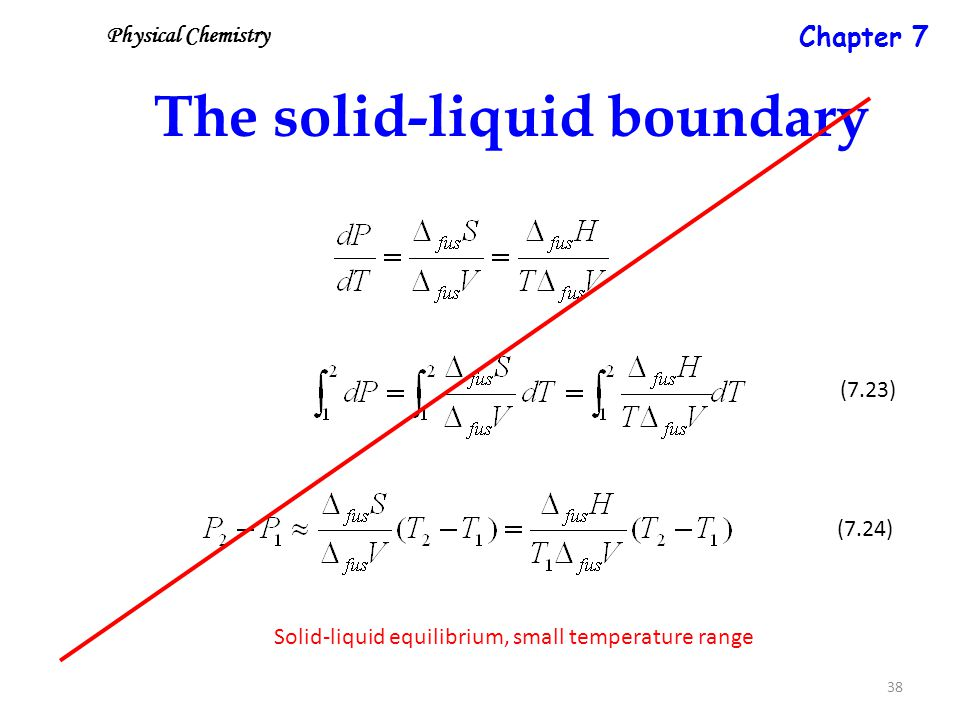 38 The solid-liquid boundary Solid-liquid equilibrium, small temperature range (7.23) (7.24) Physical Chemistry Chapter 7