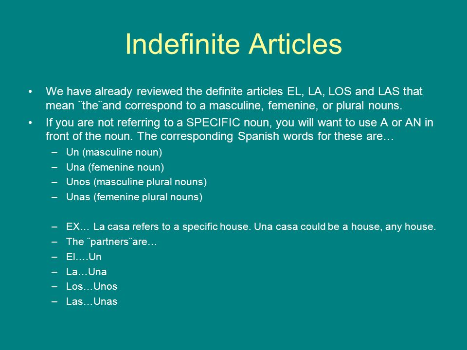 Indefinite Articles We have already reviewed the definite articles EL, LA, LOS and LAS that mean ¨the¨and correspond to a masculine, femenine, or plural nouns.