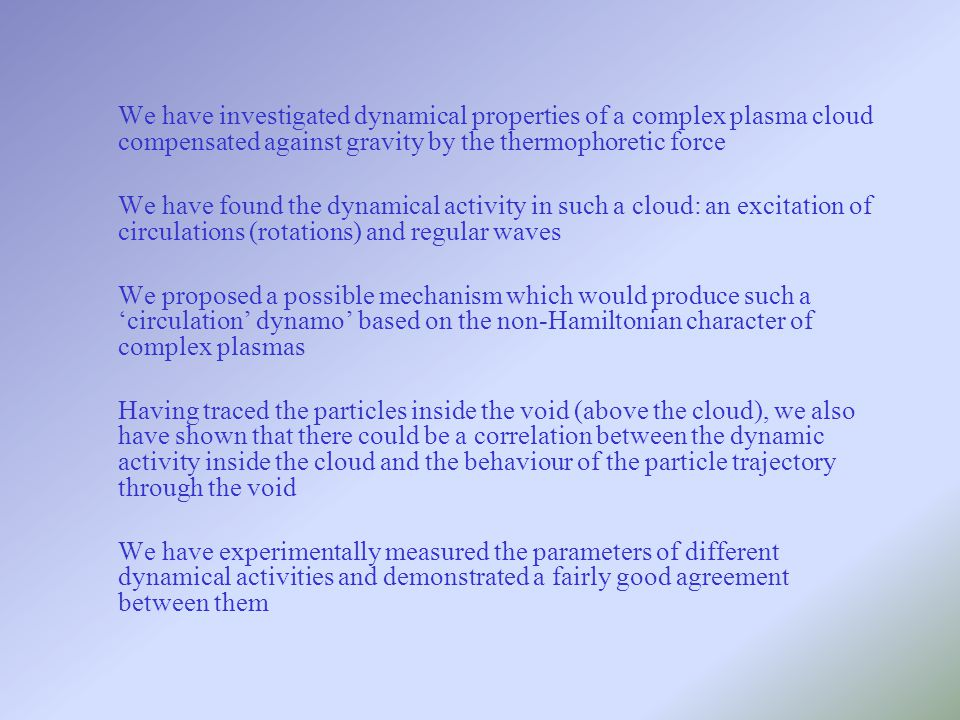 We have investigated dynamical properties of a complex plasma cloud compensated against gravity by the thermophoretic force We have found the dynamical activity in such a cloud: an excitation of circulations (rotations) and regular waves We proposed a possible mechanism which would produce such a 'circulation' dynamo' based on the non-Hamiltonian character of complex plasmas Having traced the particles inside the void (above the cloud), we also have shown that there could be a correlation between the dynamic activity inside the cloud and the behaviour of the particle trajectory through the void We have experimentally measured the parameters of different dynamical activities and demonstrated a fairly good agreement between them