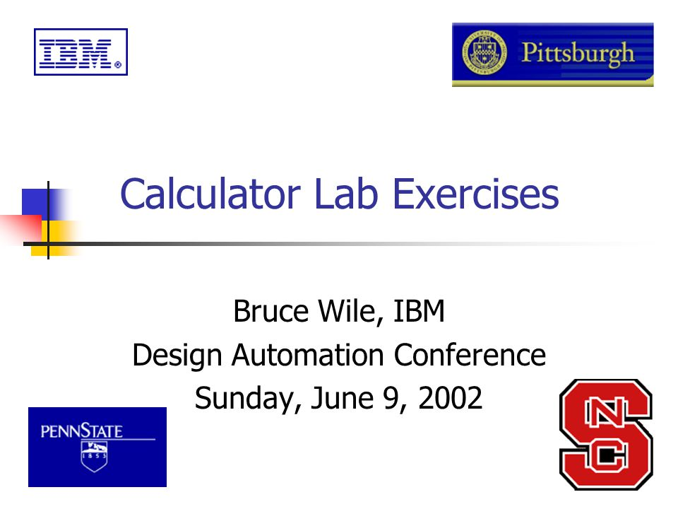 Calculator Lab Exercises Bruce Wile, IBM Design Automation Conference Sunday, June 9, 2002