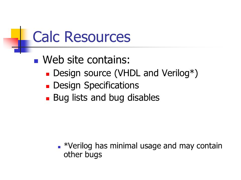 Calc Resources Web site contains: Design source (VHDL and Verilog*) Design Specifications Bug lists and bug disables *Verilog has minimal usage and may contain other bugs