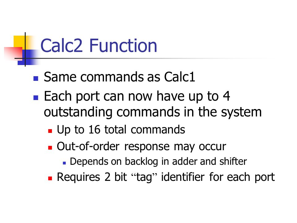 Calc2 Function Same commands as Calc1 Each port can now have up to 4 outstanding commands in the system Up to 16 total commands Out-of-order response may occur Depends on backlog in adder and shifter Requires 2 bit tag identifier for each port
