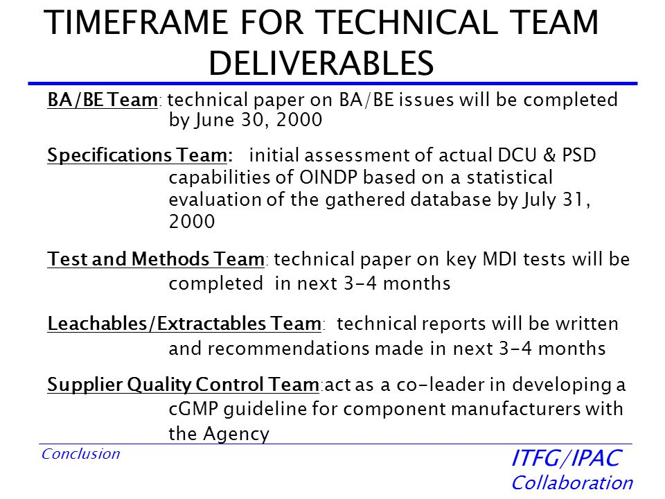 ITFG/IPAC Collaboration Conclusion TIMEFRAME FOR TECHNICAL TEAM DELIVERABLES BA/BE Team : technical paper on BA/BE issues will be completed by June 30, 2000 Specifications Team: initial assessment of actual DCU & PSD capabilities of OINDP based on a statistical evaluation of the gathered database by July 31, 2000 Test and Methods Team : technical paper on key MDI tests will be completed in next 3-4 months Leachables/Extractables Team : technical reports will be written and recommendations made in next 3-4 months Supplier Quality Control Team : act as a co-leader in developing a cGMP guideline for component manufacturers with the Agency