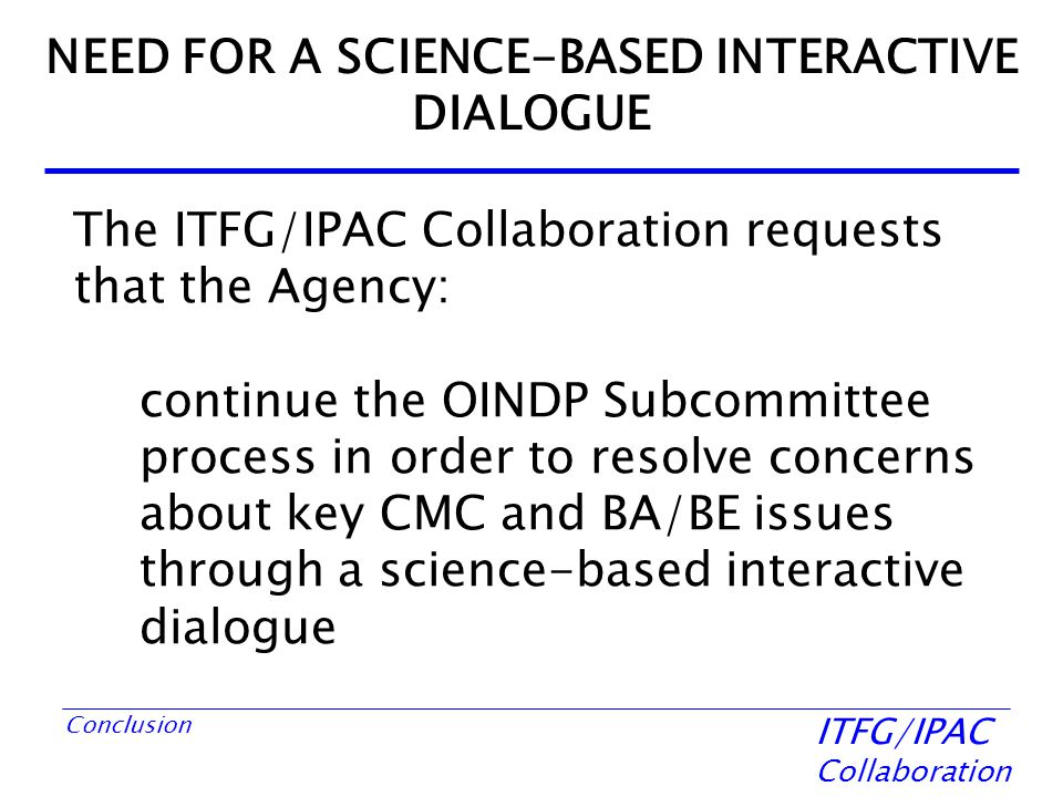 ITFG/IPAC Collaboration Conclusion NEED FOR A SCIENCE-BASED INTERACTIVE DIALOGUE The ITFG/IPAC Collaboration requests that the Agency: continue the OINDP Subcommittee process in order to resolve concerns about key CMC and BA/BE issues through a science-based interactive dialogue