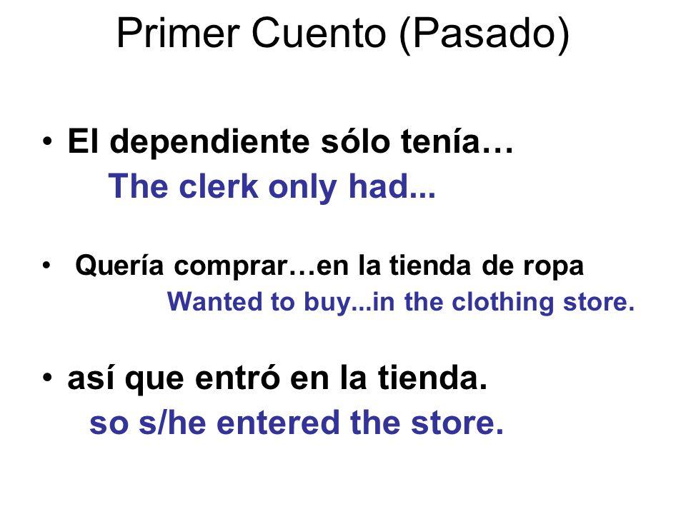 Primer Cuento (Pasado) El dependiente sólo tenía… The clerk only had...