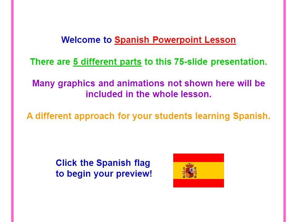Welcome to Spanish Powerpoint Lesson There are 5 different parts to this 75-slide presentation.
