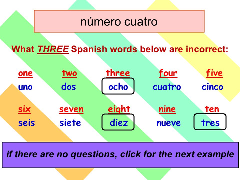 click for the answers if there are no questions, click for the next example What THREE Spanish words below are incorrect: one two three four five uno dos ocho cuatro cinco six seven eight nine ten seis siete diez nueve tres número cuatro