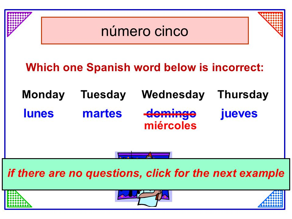 click for the answer Which one Spanish word below is incorrect: Monday Tuesday Wednesday Thursday lunes martes domingo jueves número cinco if there are no questions, click for the next example miércoles