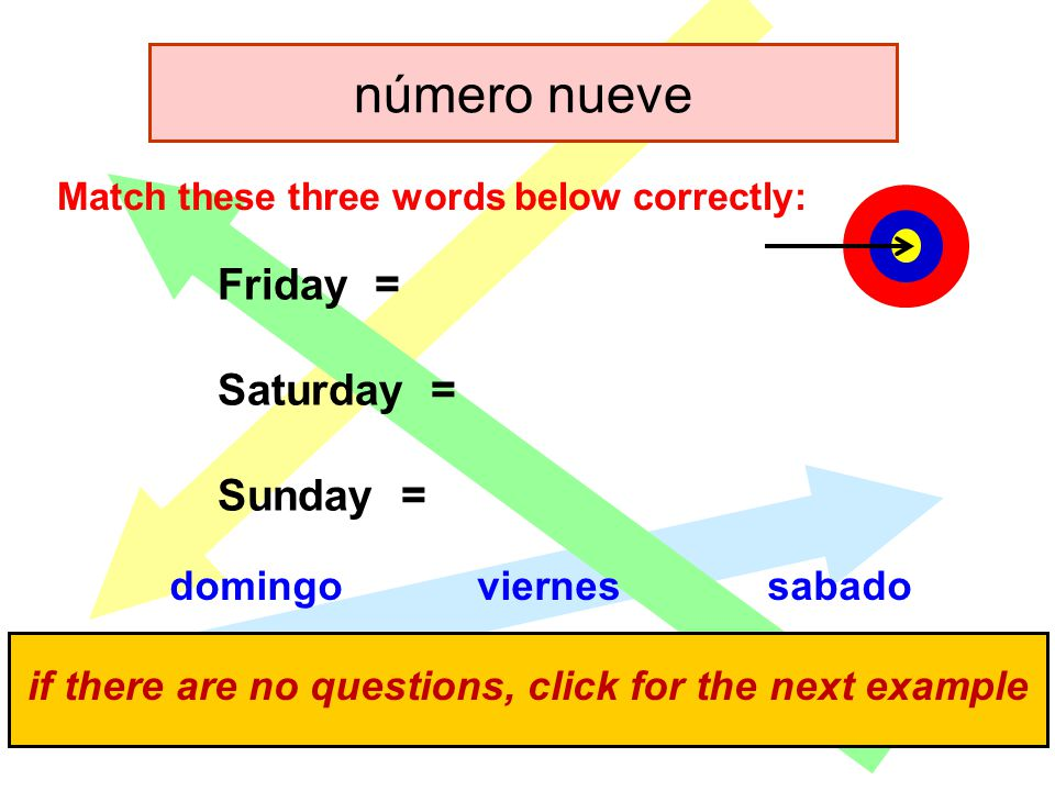 click for the answers if there are no questions, click for the next example Friday = Saturday = Sunday = Match these three words below correctly: domingoviernessabado número nueve