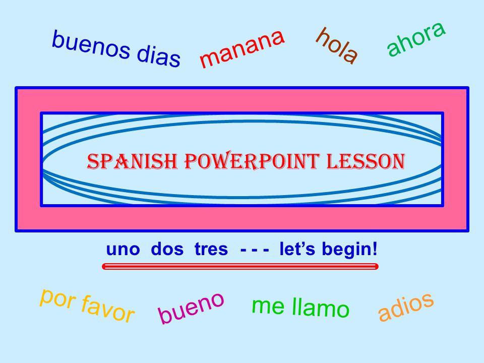 buenos dias me llamo hola por favor bueno adios manana Spanish powerpoint lesson uno dos tres - - - let's begin.