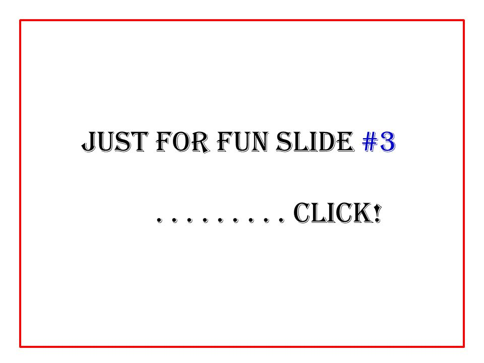 Just For Fun slide #3......... click!
