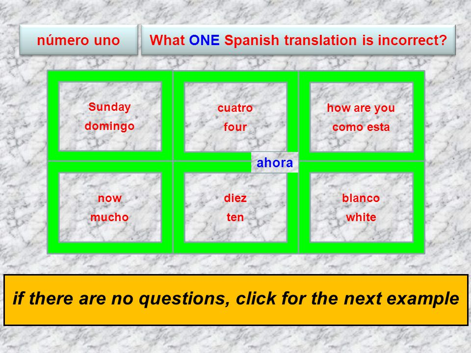 click for the answer if there are no questions, click for the next example how are you como esta cuatro four Sunday domingo blanco white diez ten now mucho número uno ahora What ONE Spanish translation is incorrect