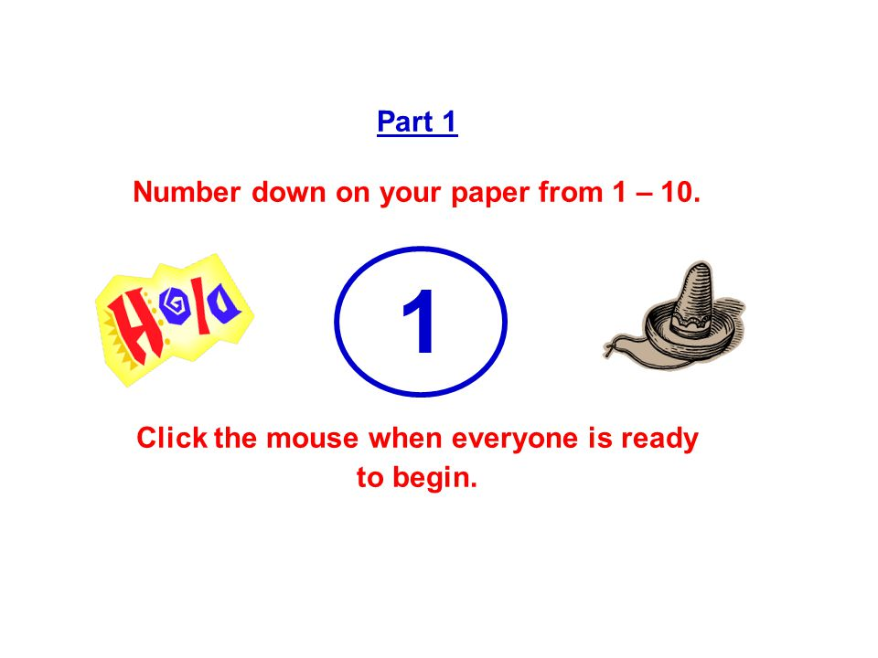 Part 1 Number down on your paper from 1 – 10. Click the mouse when everyone is ready to begin. 1