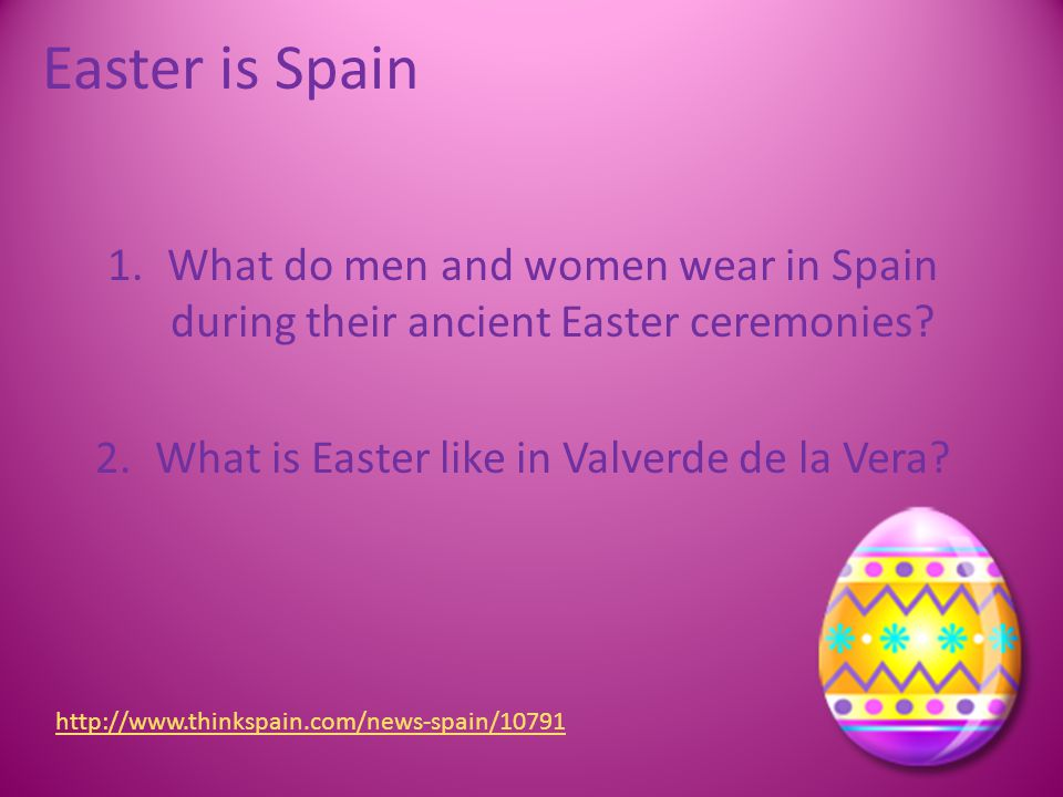 Easter is Spain 1.What do men and women wear in Spain during their ancient Easter ceremonies? 2.What is Easter like in Valverde de la Vera? http://www