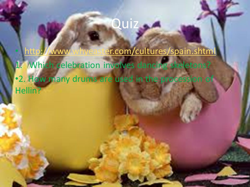 Quiz http://www.whyeaster.com/cultures/spain.shtml 1.Which celebration involves dancing skeletons? 2. How many drums are used in the procession of Hel