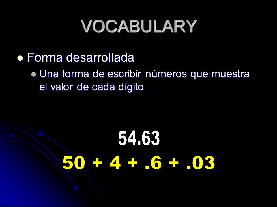 VOCABULARY Forma desarrollada Forma desarrollada Una forma de escribir números que muestra el valor de cada dígito Una forma de escribir números que muestra el valor de cada dígito