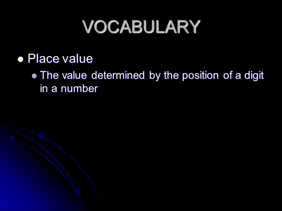 VOCABULARY Place value Place value The value determined by the position of a digit in a number The value determined by the position of a digit in a number