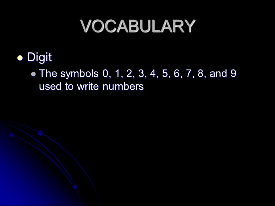 VOCABULARY Digit Digit The symbols 0, 1, 2, 3, 4, 5, 6, 7, 8, and 9 used to write numbers The symbols 0, 1, 2, 3, 4, 5, 6, 7, 8, and 9 used to write numbers