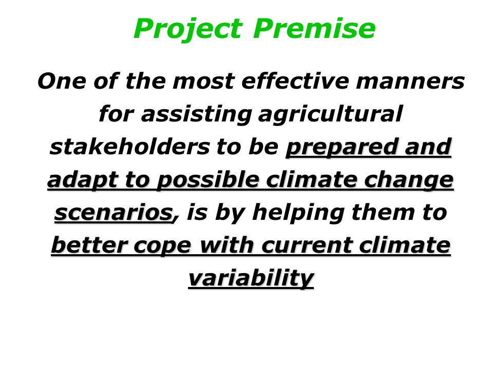 Project Premise prepared and adapt to possible climate change scenarios better cope with current climate variability One of the most effective manners for assisting agricultural stakeholders to be prepared and adapt to possible climate change scenarios, is by helping them to better cope with current climate variability