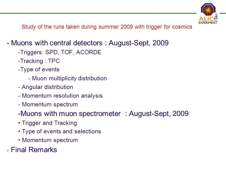  Muons with central detectors : August-Sept, 2009  Triggers: SPD, TOF, ACORDE  Tracking : TPC  Type of events - Muon multiplicity distribution  Angular distribution  Momentum resolution analysis  Momentum spectrum  Muons with muon spectrometer : August-Sept, 2009 Trigger and Tracking Type of events and selections Momentum spectrum - Final Remarks Study of the runs taken during summer 2009 with trigger for cosmics