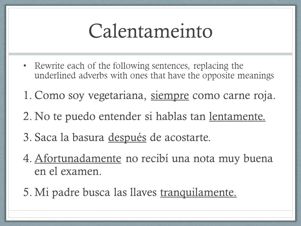 Calentameinto Rewrite each of the following sentences, replacing the underlined adverbs with ones that have the opposite meanings 1.Como soy vegetariana, siempre como carne roja.