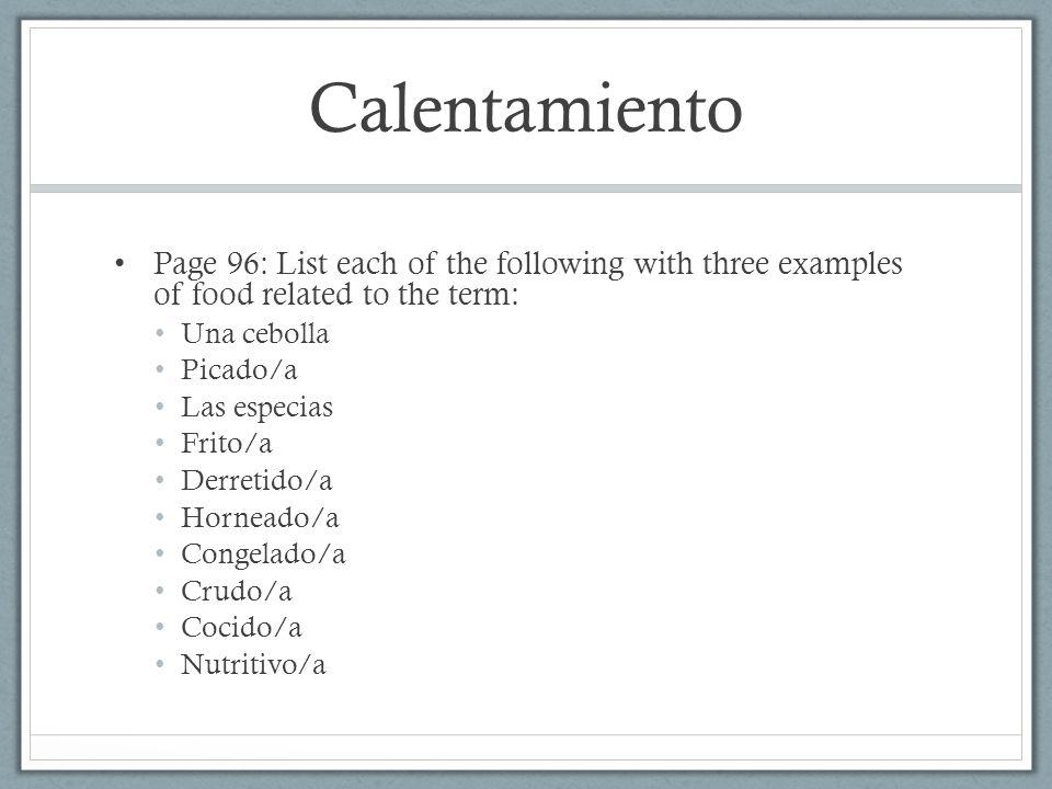 Calentamiento Page 96: List each of the following with three examples of food related to the term: Una cebolla Picado/a Las especias Frito/a Derretido/a Horneado/a Congelado/a Crudo/a Cocido/a Nutritivo/a