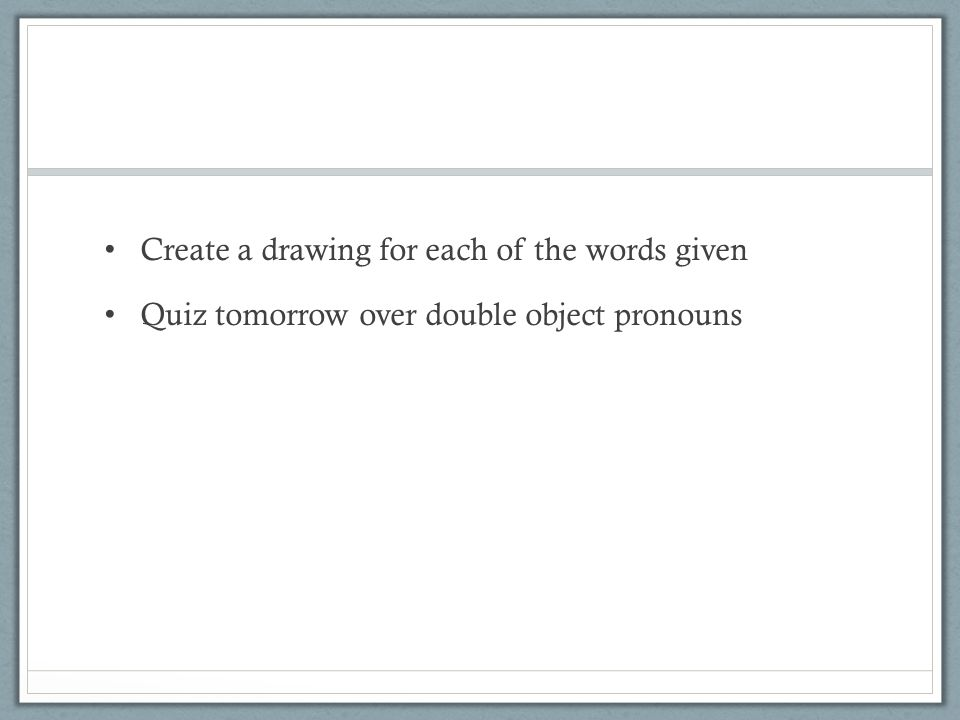 Create a drawing for each of the words given Quiz tomorrow over double object pronouns