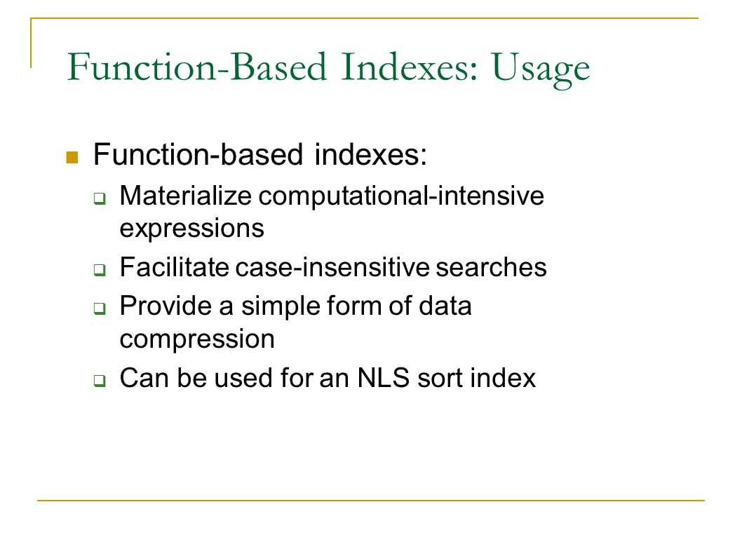 Function-Based Indexes: Usage Function-based indexes:  Materialize computational-intensive expressions  Facilitate case-insensitive searches  Provide a simple form of data compression  Can be used for an NLS sort index
