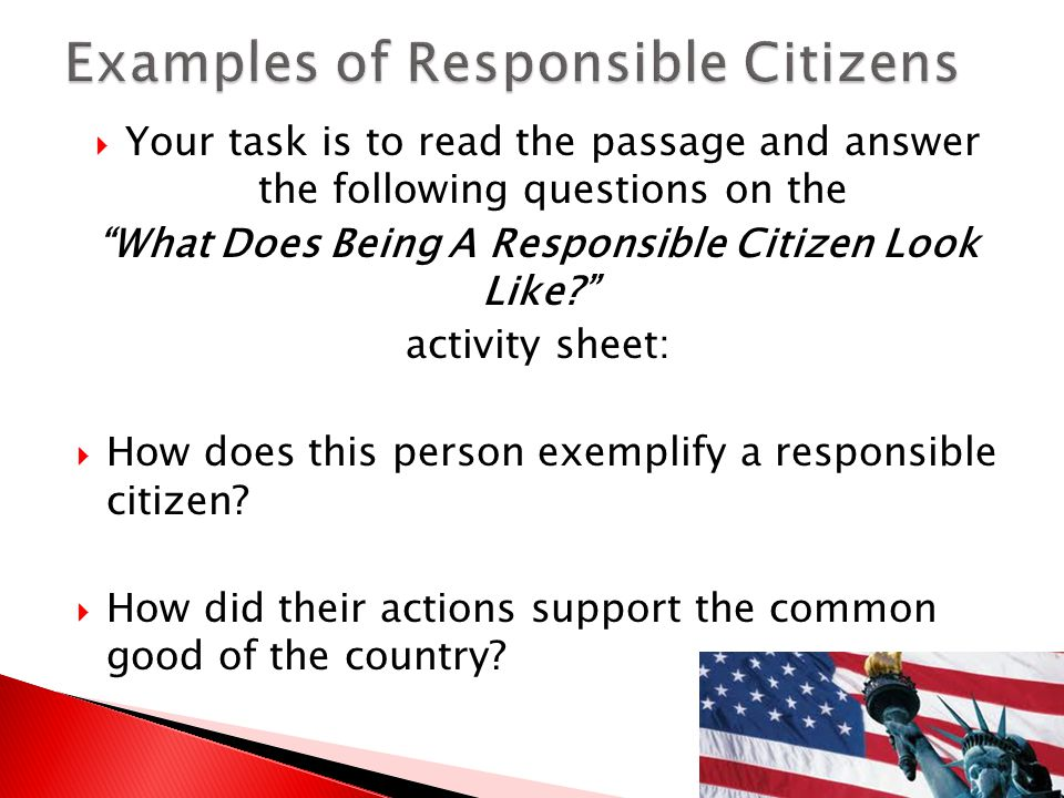  Your task is to read the passage and answer the following questions on the What Does Being A Responsible Citizen Look Like? activity sheet:  How does this person exemplify a responsible citizen.