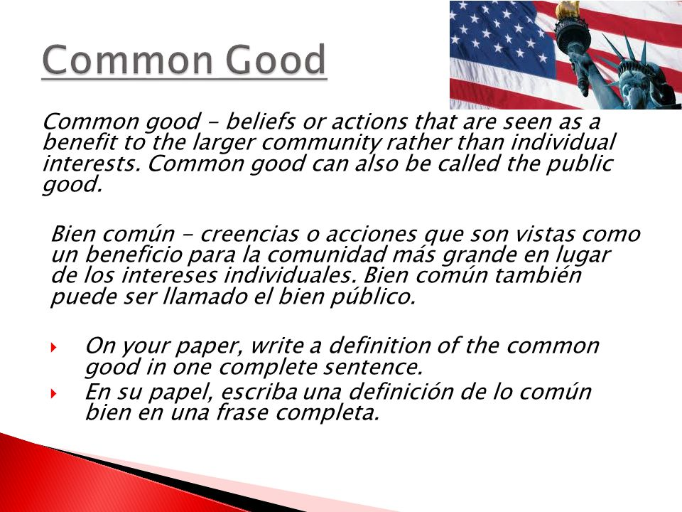 Common good - beliefs or actions that are seen as a benefit to the larger community rather than individual interests.