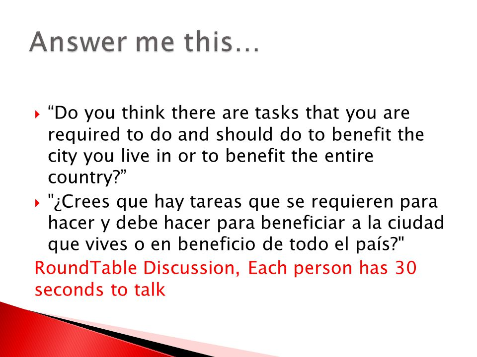  Do you think there are tasks that you are required to do and should do to benefit the city you live in or to benefit the entire country?  ¿Crees que hay tareas que se requieren para hacer y debe hacer para beneficiar a la ciudad que vives o en beneficio de todo el país? RoundTable Discussion, Each person has 30 seconds to talk