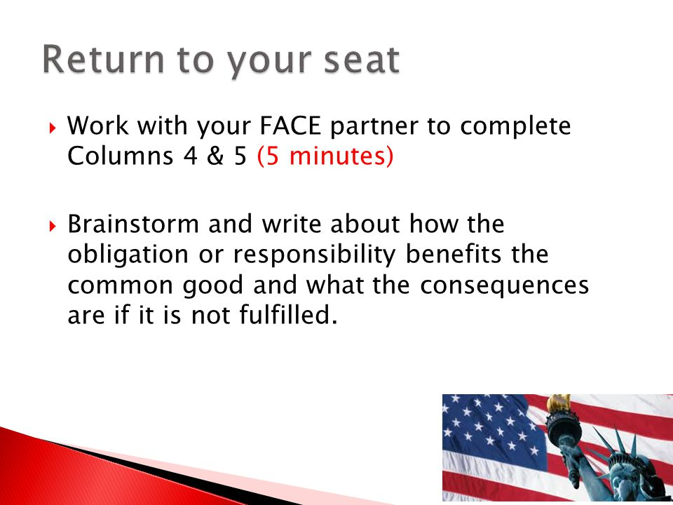  Work with your FACE partner to complete Columns 4 & 5 (5 minutes)  Brainstorm and write about how the obligation or responsibility benefits the common good and what the consequences are if it is not fulfilled.