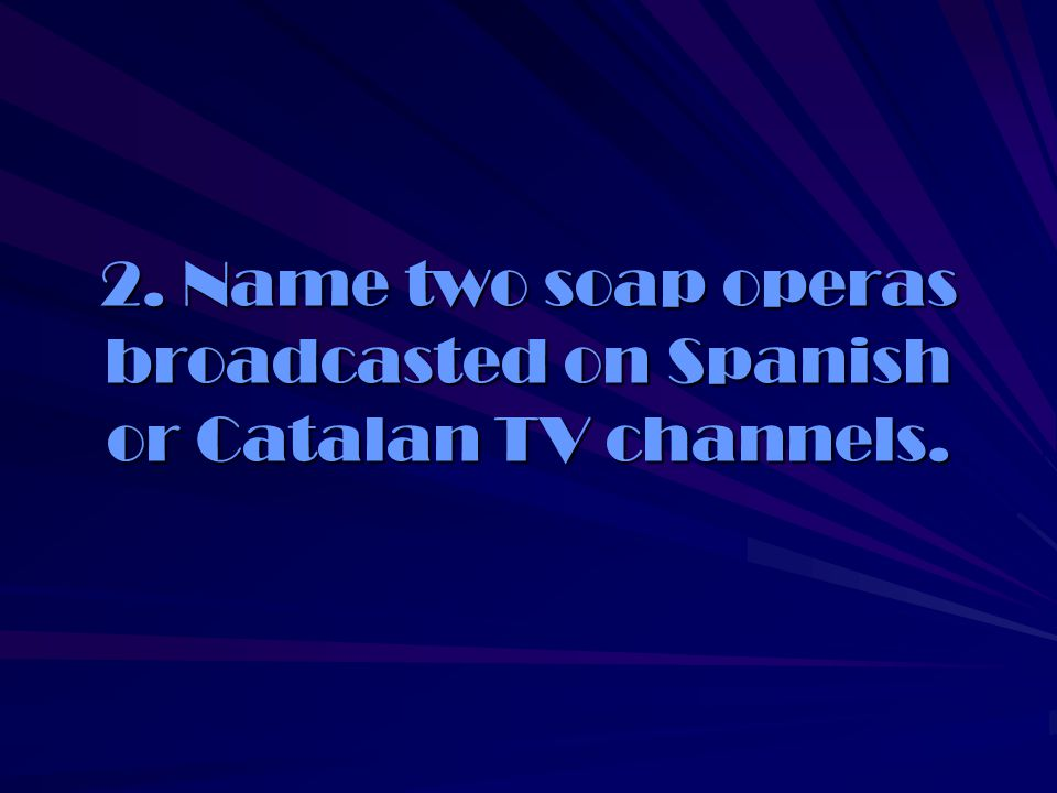 2. Name two soap operas broadcasted on Spanish or Catalan TV channels.